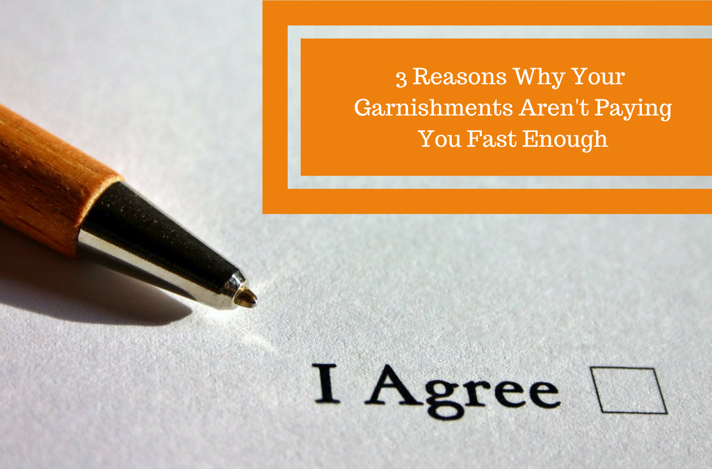 3 Reasons Why Your Garnishments Aren't Paying You Fast Enough